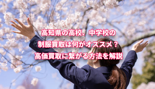 高知県の高校、中学校の 制服買取は何がオススメ? 高価買取に繋がる方法を解説